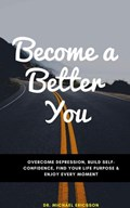 Become a Better You: Overcome Depression, Build Self-Confidence, Find Your Life Purpose & Enjoy Every Moment   Dr. Michael Ericsson  