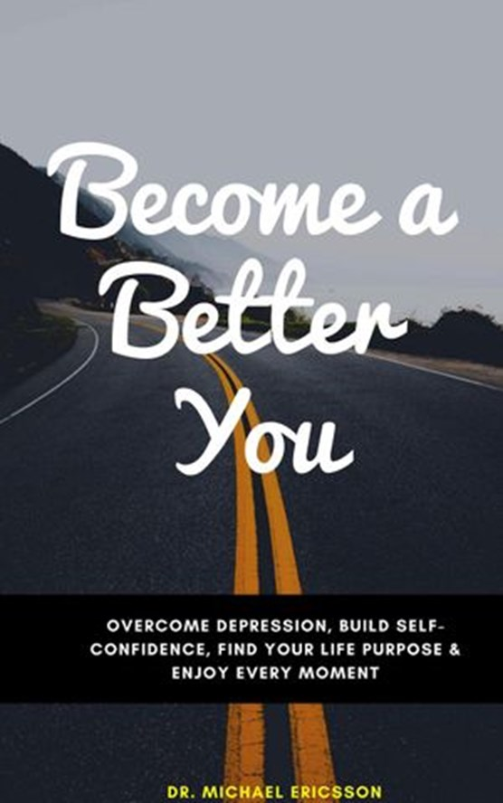 Become a Better You: Overcome Depression, Build Self-Confidence, Find Your Life Purpose & Enjoy Every Moment
