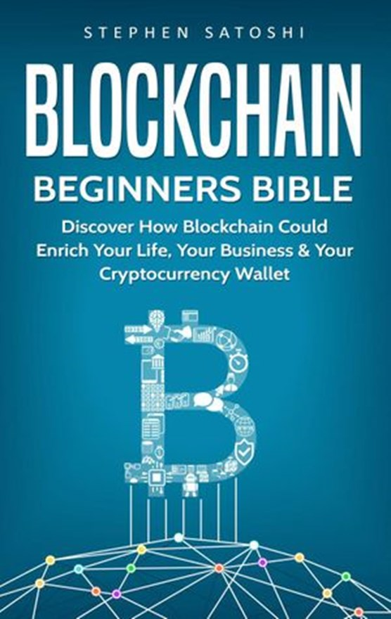 Blockchain Beginners Bible: Discover How Blockchain Could Enrich Your Life, Your Business & Your Cryptocurrency Wallet
