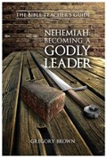 Nehemiah: Becoming a Godly Leader   Gregory Brown  