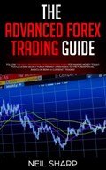 The Advanced Forex Trading Guide Follow The Best Beginners Forex Trading Guide For Making Money Today! You'll Learn Secret Forex Market Strategies to The Fundamental Basics of Being a Currency Trader!   Neil Sharp  