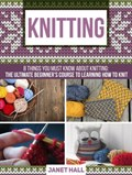 Knitting: 8 Things You Must Know About Knitting: The Ultimate Beginner's Course to Learning How to Knit   Janet Hall  