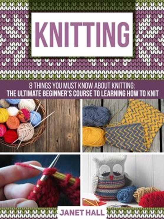 Knitting: 8 Things You Must Know About Knitting: The Ultimate Beginner's Course to Learning How to Knit