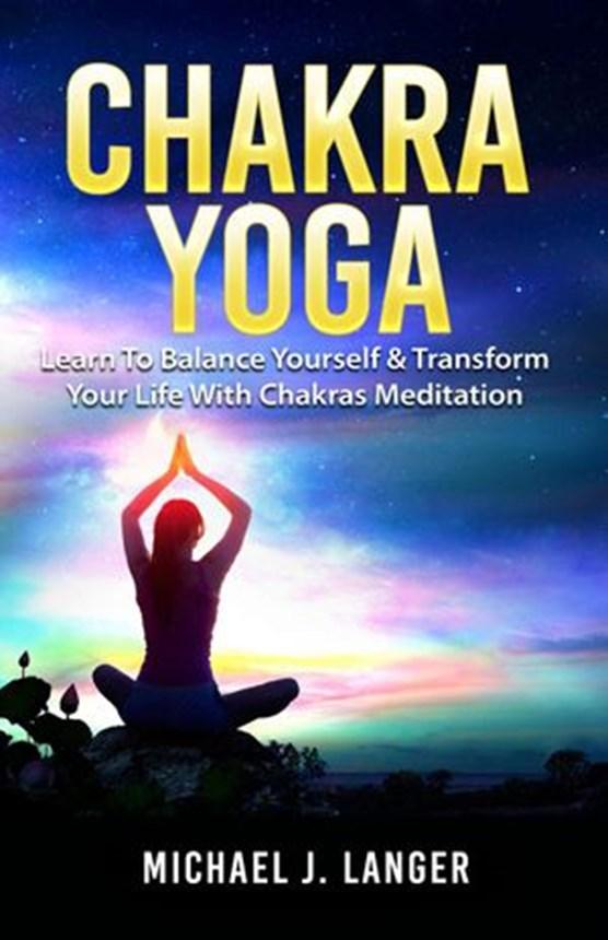 Chakra Yoga: Learn To Balance Yourself & Transform Your Life With Chakras Meditation