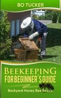 Beekeeping for Beginner's Guide: Backyard Honey Bee Basics   Bo Tucker  