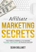 Affiliate Marketing : Secrets - The Simple Formula To Making $10,000+ Per Month In Passive Income | Sean Dollwet |