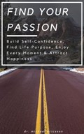 Find Your Passion: Build Self-Confidence, Find Life Purpose, Enjoy Every Moment & Attract Happiness | Dr. Michael Ericsson |