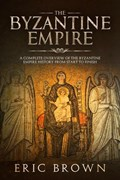The Byzantine Empire: A Complete Overview Of The Byzantine Empire History from Start to Finish | Eric Brown |