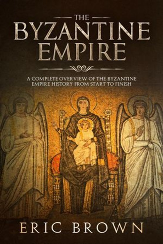 The Byzantine Empire: A Complete Overview Of The Byzantine Empire History from Start to Finish
