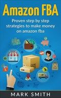 Amazon FBA: Beginners Guide - Proven Step By Step Strategies to Make Money On Amazon FBA | Mark Smith |