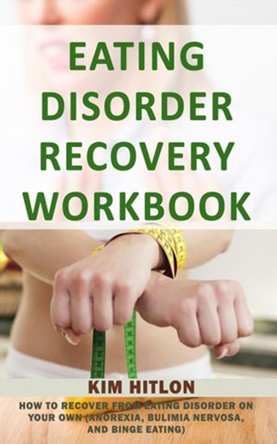 Eating Disorder Recovery Workbook: How to Recover from Eating Disorder On Your Own (Anorexia, Bulimia Nervosa, And Binge Eating)