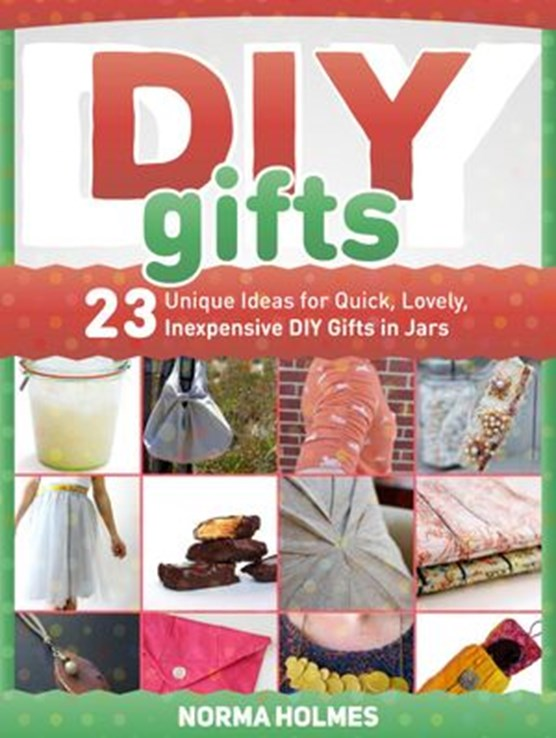 Diy Gifts: 23 Unique Ideas for Quick, Lovely, Inexpensive DIY Gifts in Jars
