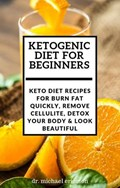 Ketogenic Diet For Beginners: Keto Diet Recipes For Burn Fat Quickly, Remove Cellulite, Detox Your Body & Look Beautiful | Dr. Michael Ericsson |