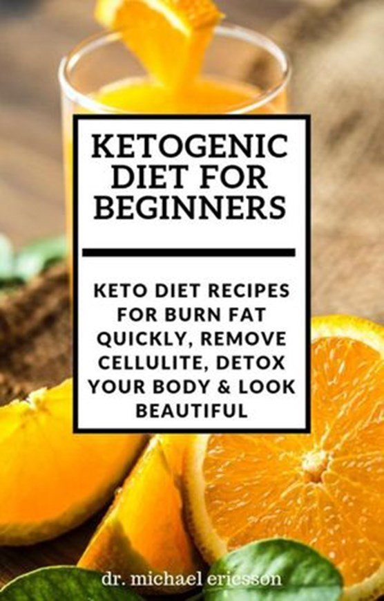 Ketogenic Diet For Beginners: Keto Diet Recipes For Burn Fat Quickly, Remove Cellulite, Detox Your Body & Look Beautiful