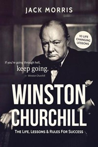 Winston Churchill: The Life, Lessons & Rules for Success | Jack Morris |
