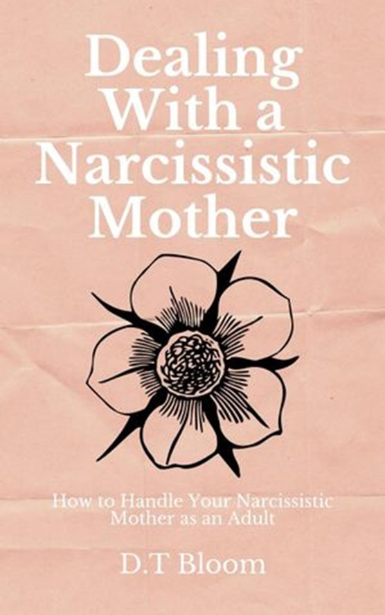 Dealing With A Narcissistic Mother: How to Handle Your Narcissistic Mother as an Adult