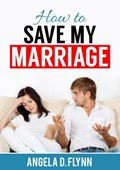 How to Save My Marriage   Angela D. Flynn  
