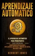 Aprendizaje Automático: El Aprendizaje Automático para principiantes que desean comprender aplicaciones, Inteligencia Artificial, Minería de Datos, Big Data y más   Herbert Jones  