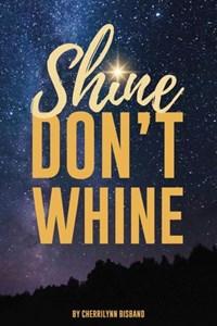 Shine Don't Whine   Cherrilynn Bisbano  
