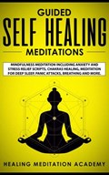 Guided Self Healing Meditations: Mindfulness Meditation Including Anxiety and Stress Relief Scripts, Chakras Healing, Meditation for Deep Sleep, Panic Attacks, Breathing and More.   Healing Meditation Academy  