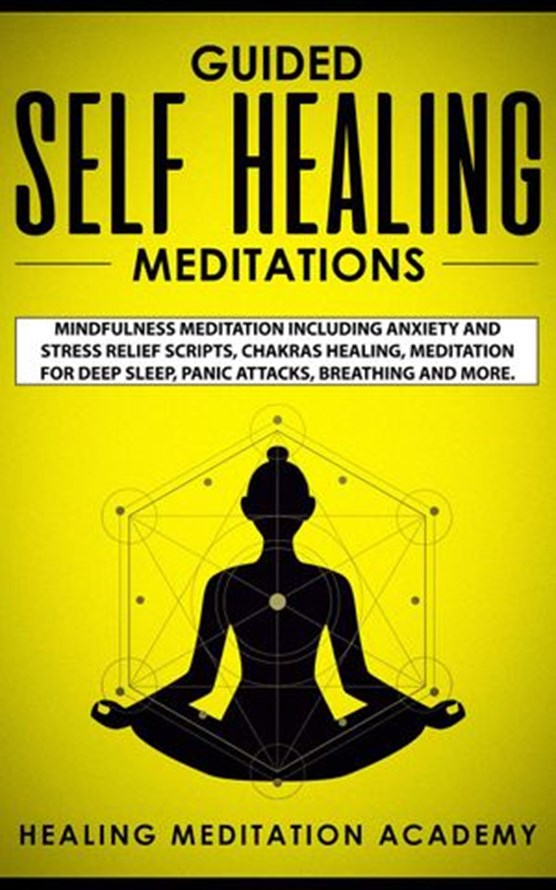 Guided Self Healing Meditations: Mindfulness Meditation Including Anxiety and Stress Relief Scripts, Chakras Healing, Meditation for Deep Sleep, Panic Attacks, Breathing and More.