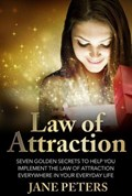 Law of Attraction: Seven Golden Secrets to Help You Implement the Law of Attraction Everywhere in Your Everyday Life | Jane Peters |