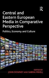 Central and Eastern European Media in Comparative Perspective | Sabina Mihelj ; John Downey |