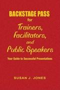 Backstage Pass for Trainers, Facilitators, and Public Speakers | Susan J. Jones |