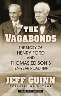 The Vagabonds: The Story of Henry Ford and Thomas Edison's Ten-Year Road Trip | Jeff Guinn |