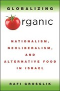 Globalizing Organic: Nationalism, Neoliberalism, and Alternative Food in Israel | Rafi Grosglik |