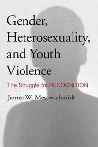 Gender, Heterosexuality, and Youth Violence | James W. Messerschmidt |