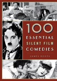 100 Essential Silent Film Comedies | James Roots |
