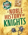 Blast Through the Past: A Noble History of Knights   Izzi Howell  