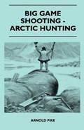 Big Game Shooting - Arctic Hunting   Arnold Pike  