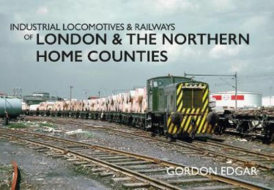 Industrial Locomotives & Railways of London & the Northern Home Counties