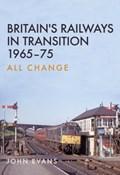 Britain's Railways in Transition 1965-75 | John Evans |