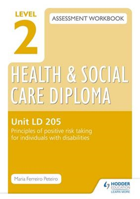 Level 2 Health & Social Care Diploma LD 205 Assessment Workbook: Principles of positive risk taking for individuals with disabilities