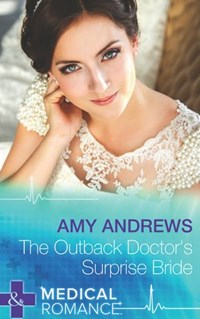 The Outback Doctor's Surprise Bride (Mills & Boon Medical) | Amy Andrews |