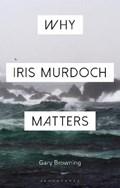 Why Iris Murdoch Matters   Browning, Professor Gary (oxford Brookes University, Uk)  