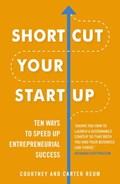 Shortcut Your Startup: Ten Ways to Speed Up Entrepreneurial Success | Courtney & Carter Reum |