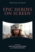 Epic Heroes on Screen   Augoustakis, Antony ; Raucci, Stacie  