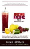 Juicing Recipes for Beginners - Delicious Juice Recipes for Losing Weight Feeling Great and Improving Your Health | Susan Ellerbeck |