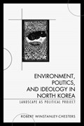 Environment, Politics, and Ideology in North Korea | Robert Winstanley-Chesters |