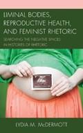 Liminal Bodies, Reproductive Health, and Feminist Rhetoric | Lydia McDermott |