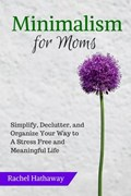 Minimalism for Moms: Simplify, Declutter, and Organize Your Way to a Stress Free and Meaningful Life | Rachel Hathaway |