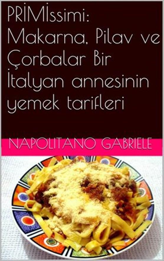 PRIMIssimi: Makarna, Pilav ve Çorbalar Bir Italyan annesinin yemek tarifleri