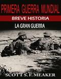 Breve historia de la Primera Guerra Mundial. La Gran Guerra.   Scott S. F. Meaker  