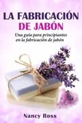 La fabricación de jabón: Una guía para principiantes en la fabricación de jabón por Nancy Ross | Nancy Ross |
