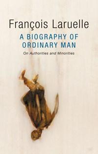 A Biography of Ordinary Man | Francois Laruelle ; Jessie Hock ; Alex Dubilet |