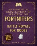 An Unofficial Encyclopedia of Strategy for Fortniters: Battle Royale for Noobs   Jason R. Rich  